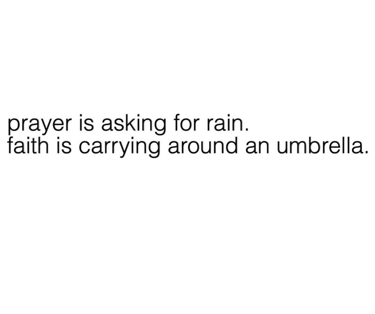 Prayer is asking for rain  Faith is carrying an umbrella
