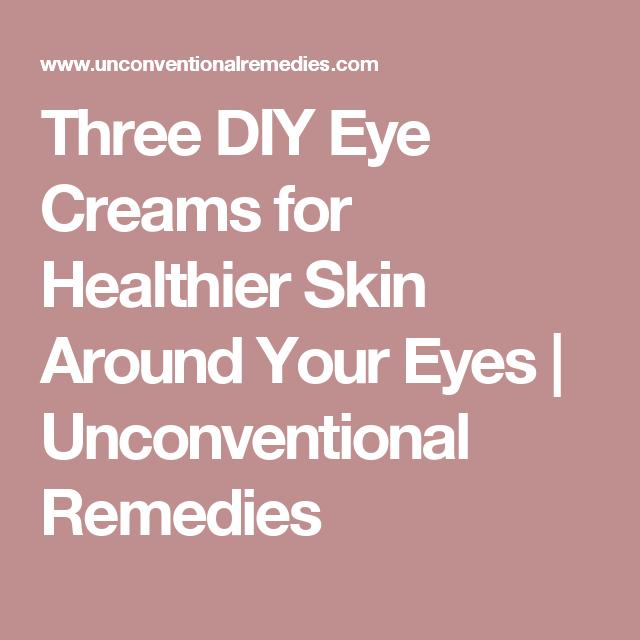 Three DIY Eye Creams for Healthier Skin Around Your Eyes   Unconventional Remedies
