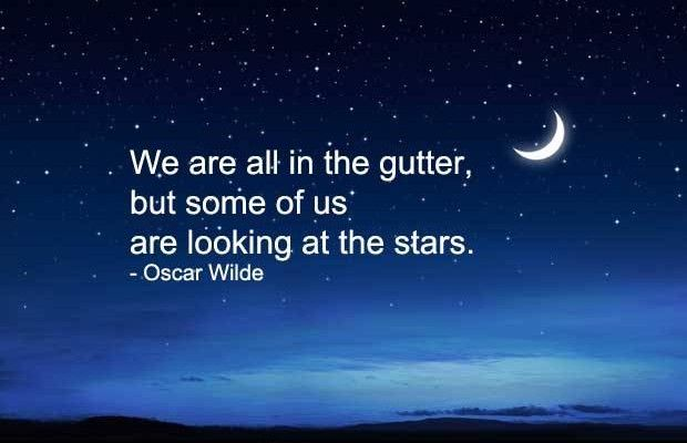 We Are All In The Gutter But Some Of Us Are Looking At The Stars Wisdom Quotes Some Good Quotes Great Quotes