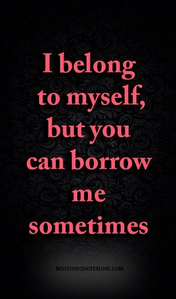 I Belong To Myself But You Can Borrow Me Sometimes Awesome Quotes