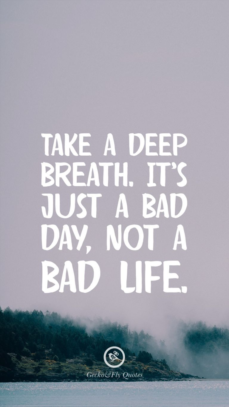 Take A Deep Breath It S Just A Bad Day Not A Bad Life Relationshipquotes Inspirational Quotes Wallpapers Hd Wallpaper Quotes Bad Day Quotes