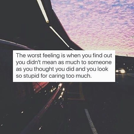 Image result for the worst feeling is when you find out you didn't mean as much