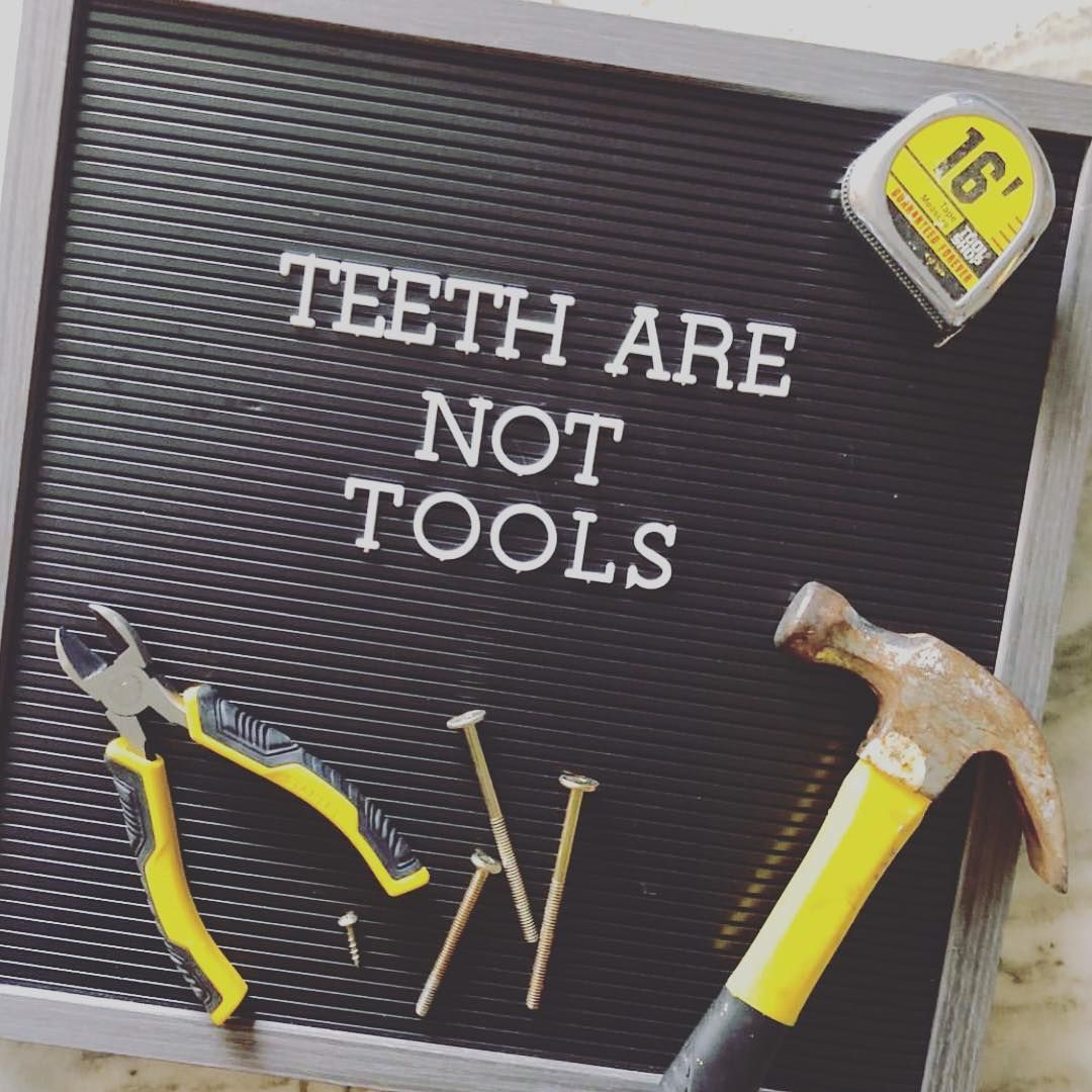 Don't use your teeth as tools or you will have to see the