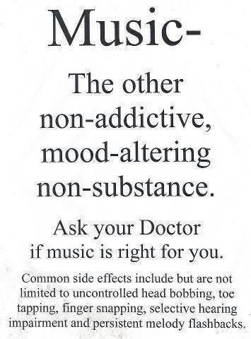 Music - the other non-addictive, mood-altering, non-substance. Ask your doctor if music is right for you.