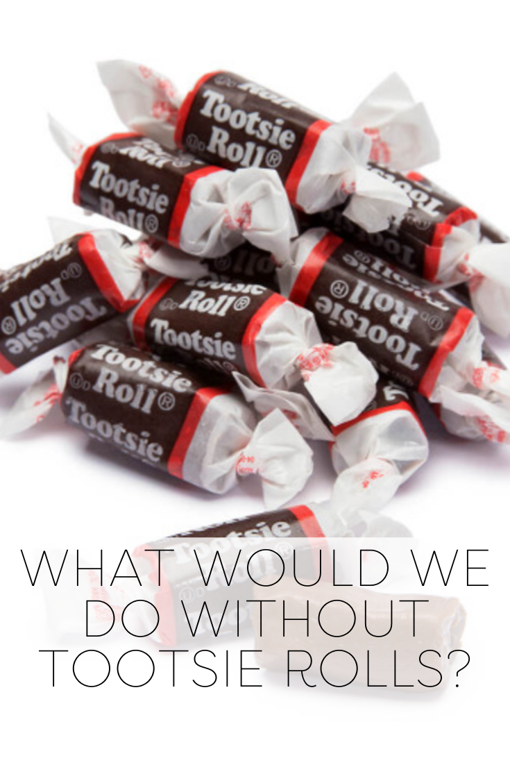 What Would We Do Without Tootsie Rolls Tootsie Roll Rolls Tootsie
