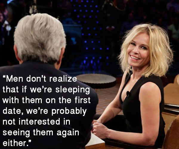 """Men don't realize that if we're sleeping with them on the first date, we're probably not interested in seeing them again either."" -- Chelsea Handler 