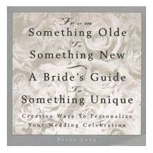 From Something Olde to Something New: A Bride's Guide to Something Unique : Creative Ways to Personalize Your Wedding Celebration [Book]