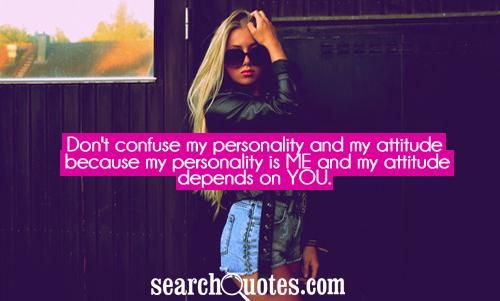 Don\'t confuse my personality and my attitude because my ...