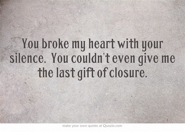 You Broke My Heart With Your Silence You Couldn T Even Give Me The Last Gift Of Closure Me