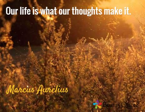 Our life is what our thoughts make it. / Marcus Aurelius