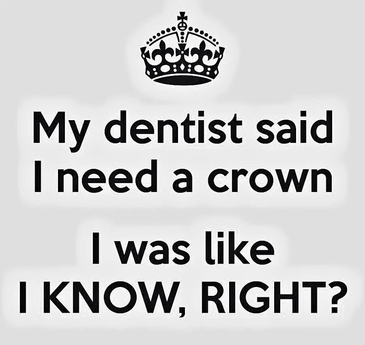 My dentist said I need a crown. I was like 'I know, right