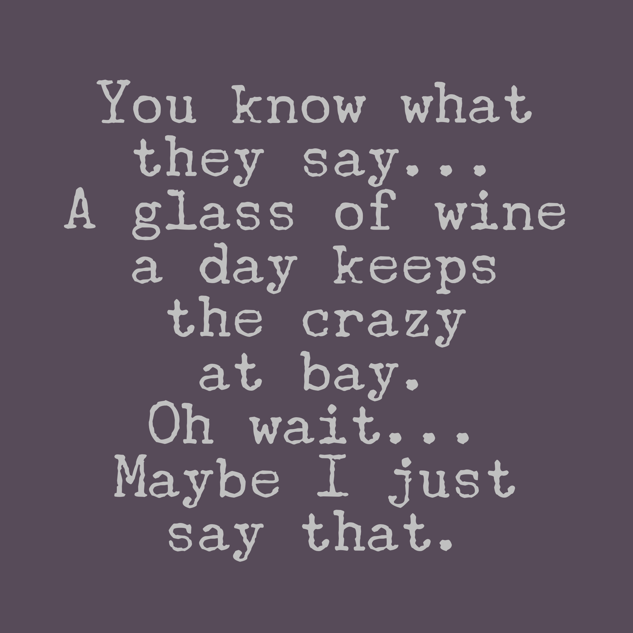 You Know What They Say Quotes You Know What They Saya Glass Of Wine A Day Keeps The Crazy At