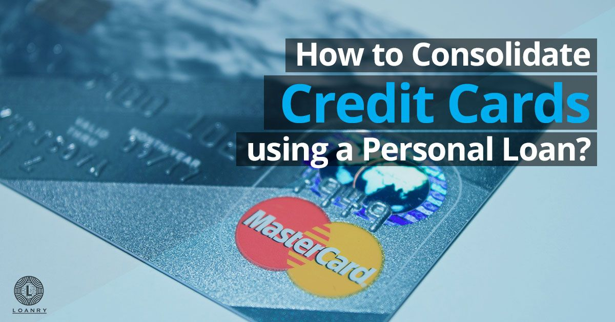 How To Consolidate Credit Cards Using A Personal Loan Personal Loans Consolidate Credit Card Debt Credit Card
