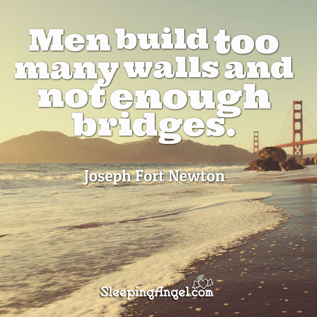 Men Build Too Many Walls And Not Enough Bridges Joseph Fort Newton Sleepingangel Com Angel Quotes Enough Is Enough Quote Of The Day