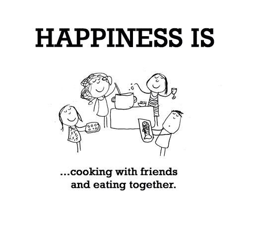 Happiness is cooking with friends and eating together. | Happiness