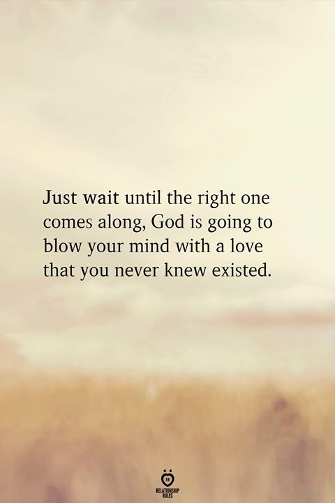 Just Wait Until The Right One Comes Along, God Is Going To Blow Your Mind With A Love