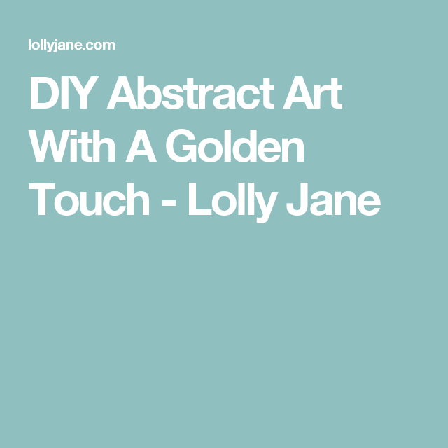 DIY Abstract Art With A Golden Touch - Lolly Jane
