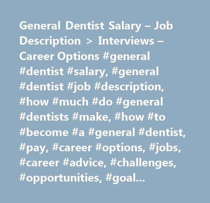 General Dentist Salary u2013 Job Description u003e Interviews u2013 Career - dentist job description
