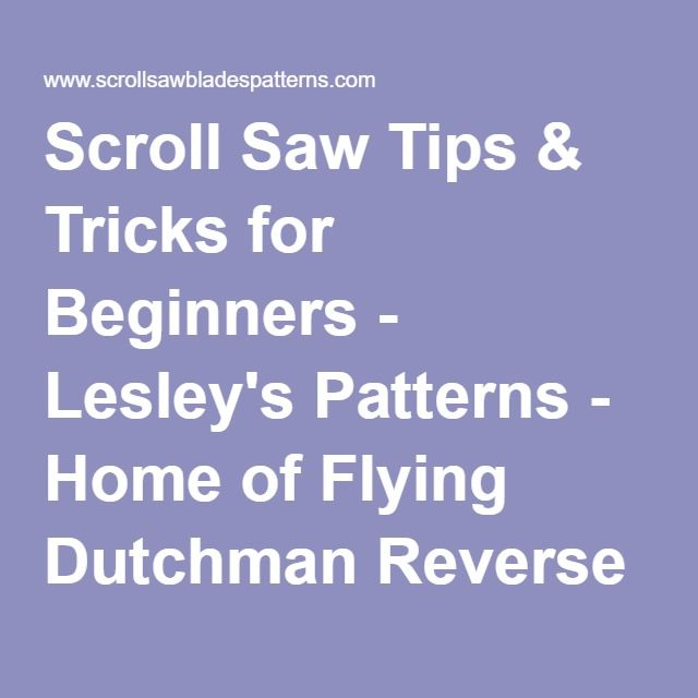 Scroll Saw Tips Tricks For Beginners Lesley S Patterns Home Of Flying Dutchman Reverse Tooth Scroll Saw Scroll Saw Blades Scroll Saw Scroll Saw Patterns