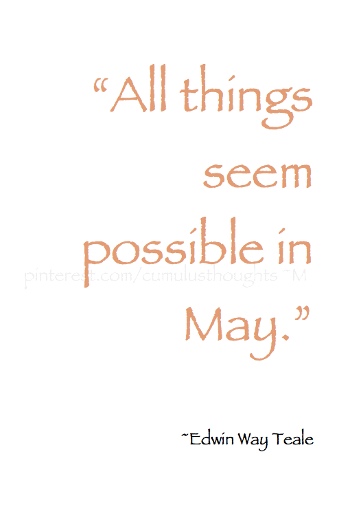 Spring Pirouettes All Things Seem Possible In May Edwin Way Teale Quotes