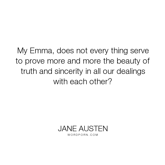 """Jane Austen - """"My Emma, does not every thing serve to prove more and more the beauty of truth and..."""". truth, beauty, sincerity, inter-relationship"""