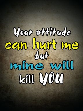 Your attitude can hurt but mine will kill you