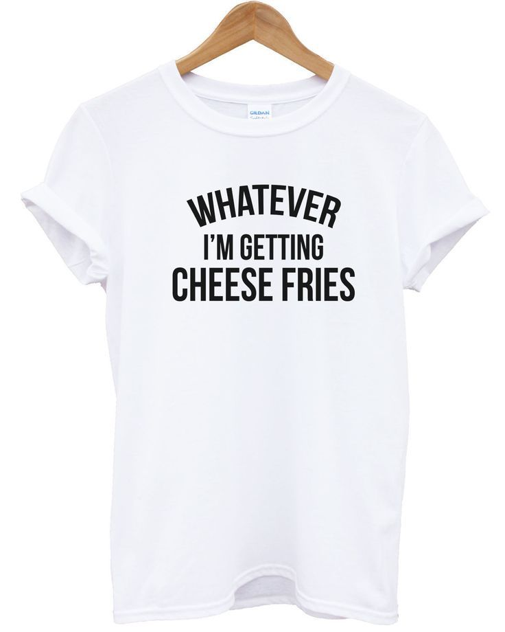 Whatever Im Getting Cheese Fries T Shirt Mean Quote Funny Men