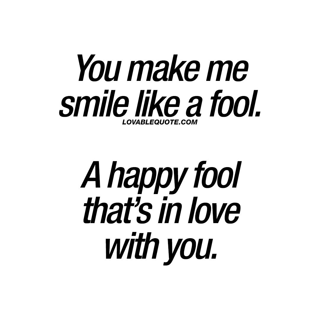 You Make Me Smile Like A Fool A Happy Fool That S In Love With You Make Me Smile Quotes You Make Me Smile Quotes Smile Quotes