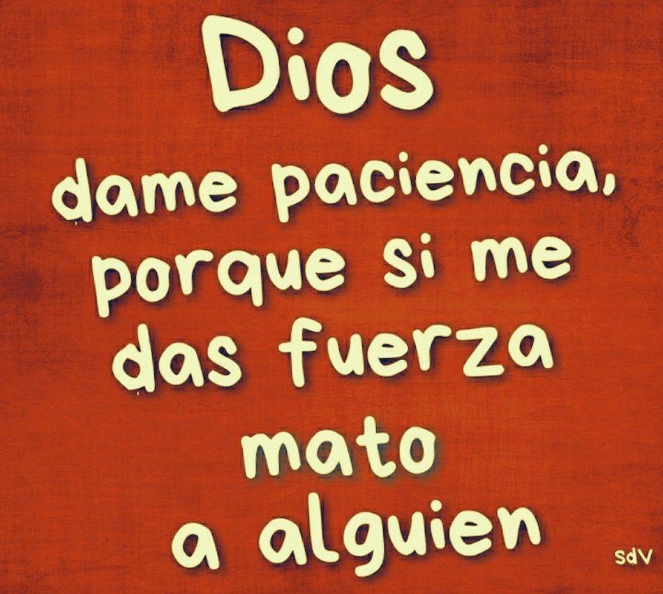 Dios Dame Paciencia Porque Si Me Das Fuerza Mato A Alguien Frases