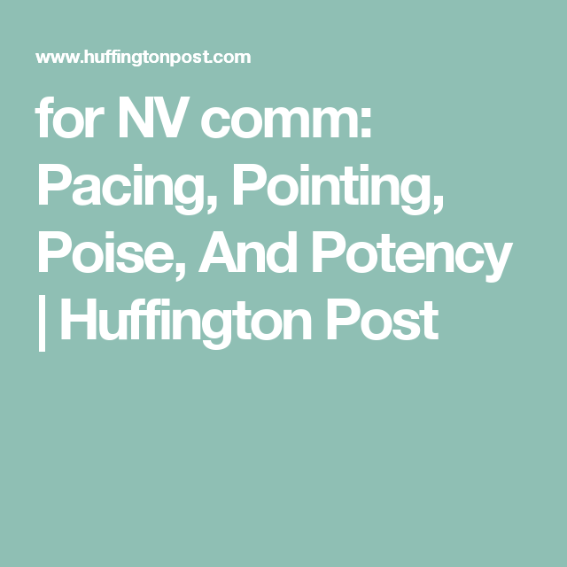 for NV comm:  Pacing, Pointing, Poise, And Potency | Huffington Post