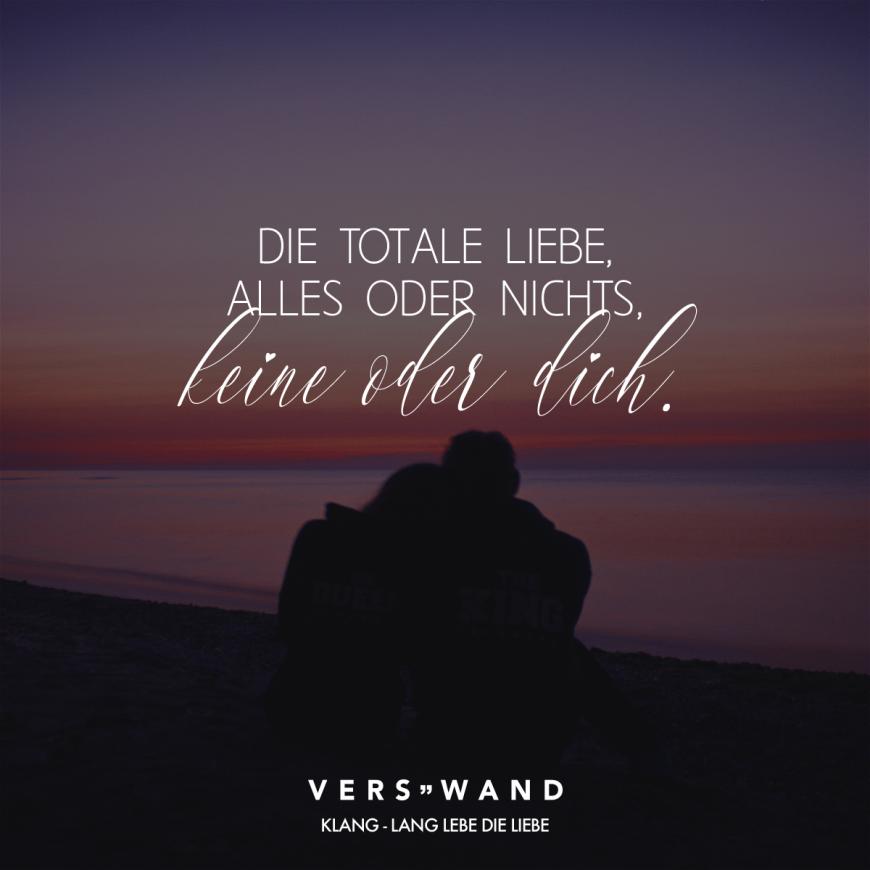 Visual Statements®️ Die totale Liebe, alles oder nichts, keine oder dich. - Klang Sprüche / Zitate / Quotes / Verswand / Musik / Band / Artist / tiefgründig / nachdenken / Leben / Attitude / Motivation