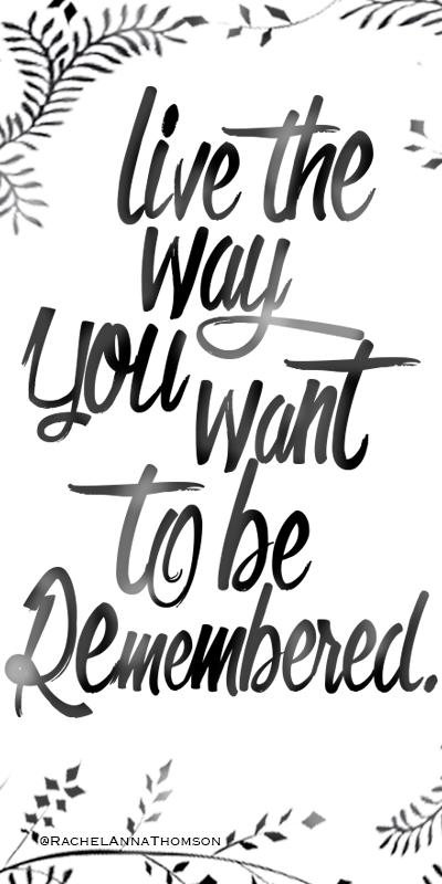 Live The Way You Want To Be Remembered Quotes Quotes Inspiration