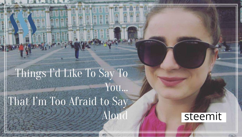 404e1f3c7cf Things I d Like To Say To You… That I m Too Afraid to Say Aloud ...