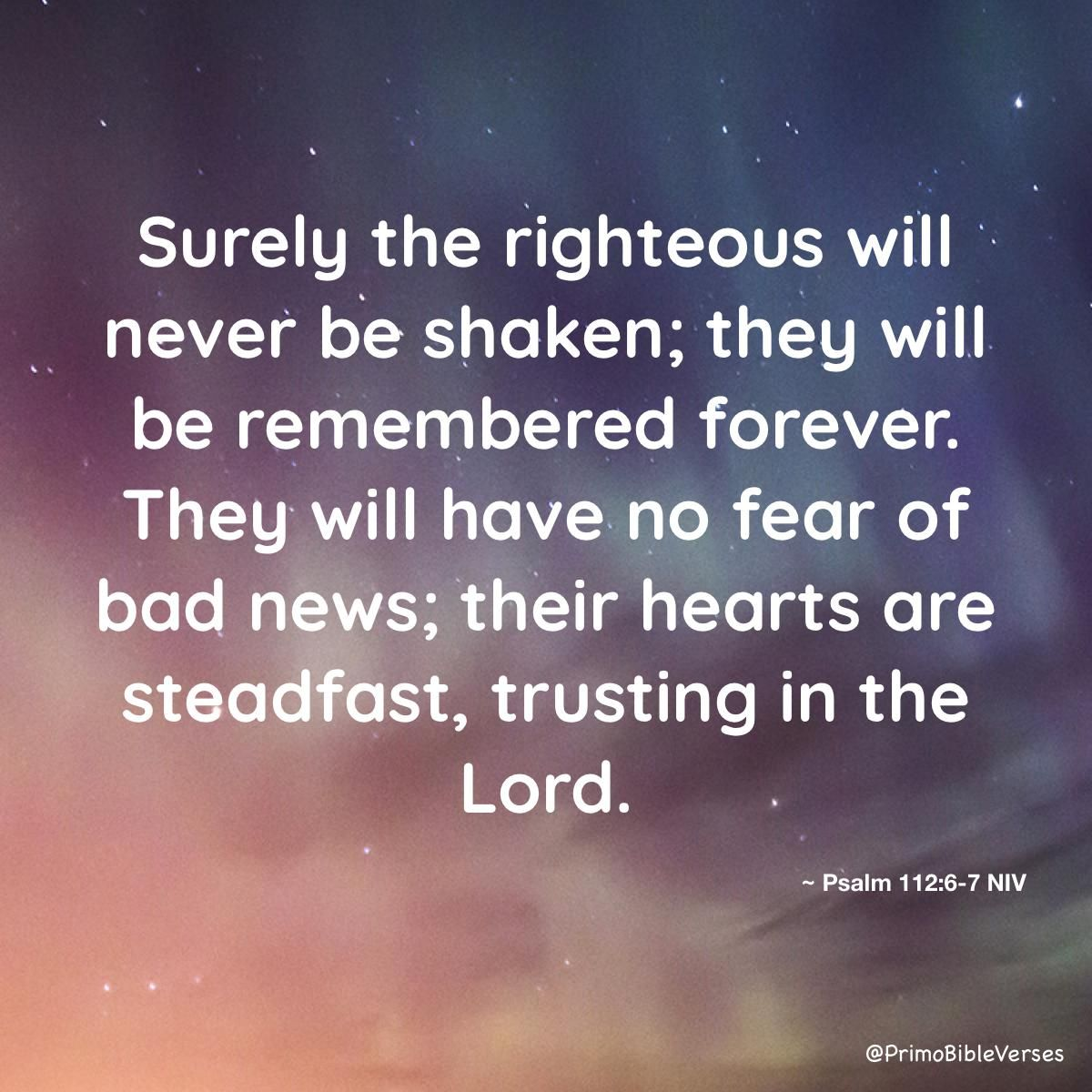 Surely the righteous will never be shaken; they will be remembered forever. They will have no fear of bad news; their heart… | Psalms,  Faith inspiration, Bad news