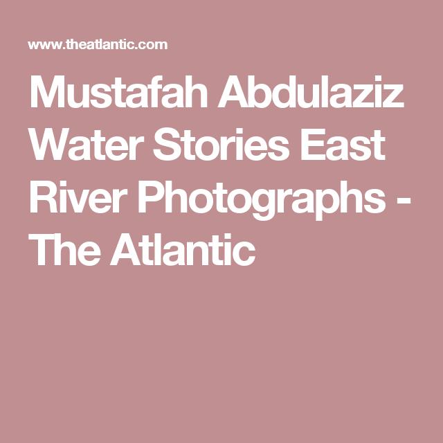 Mustafah Abdulaziz Water Stories East River Photographs - The Atlantic