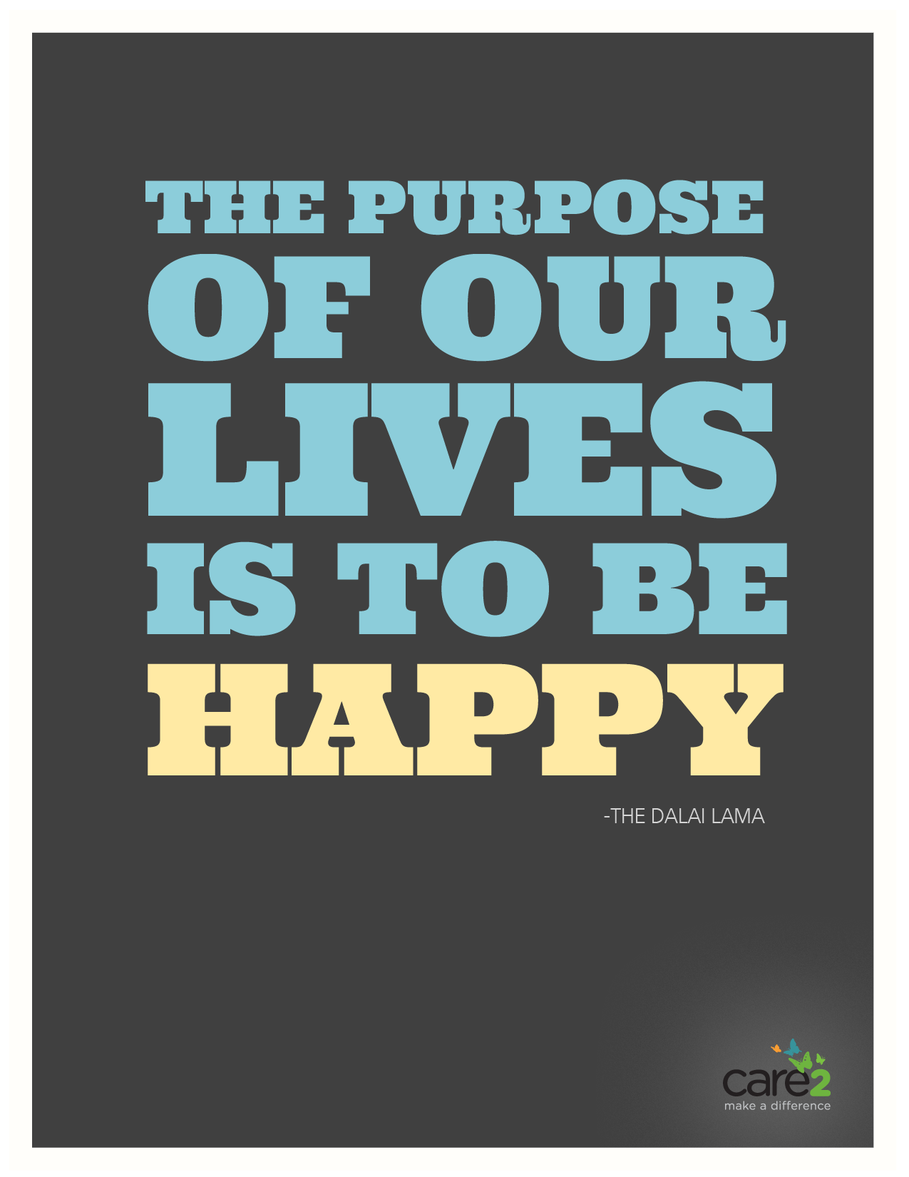 The purpose of our lives is to be happy. ~ The Dalai Lama