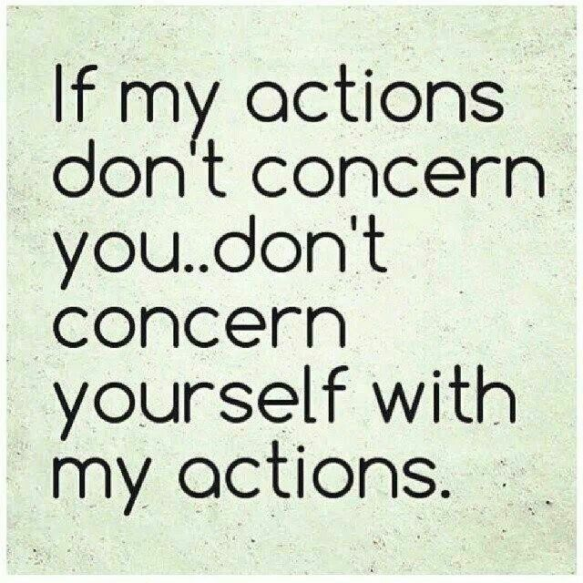 If My Actions Don T Concern You Don T Concern Yourself With My Actions Mind Your Own Business Quotes Quotes Business Quotes