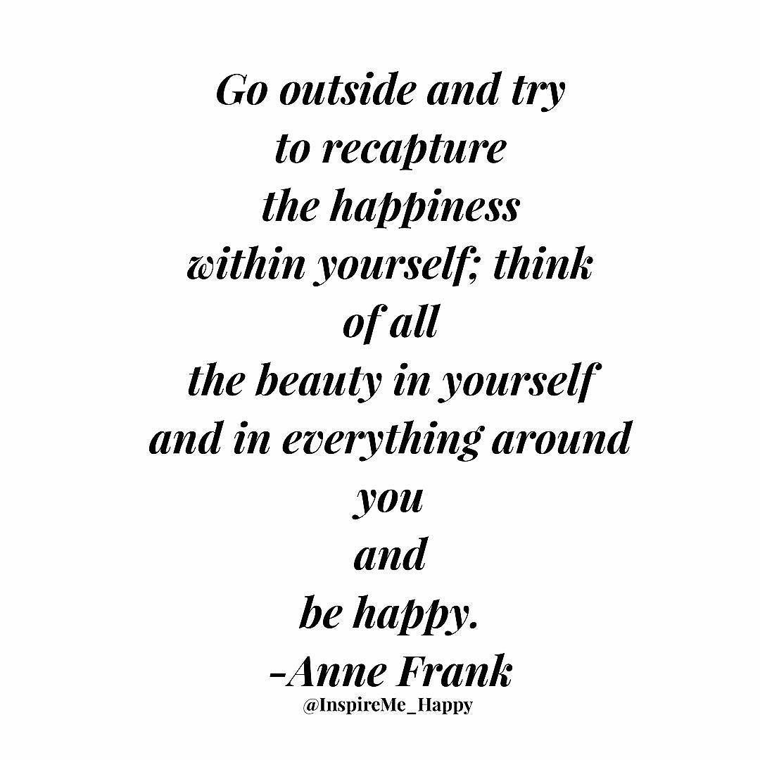 go outside and try to recapture the happiness in yourself