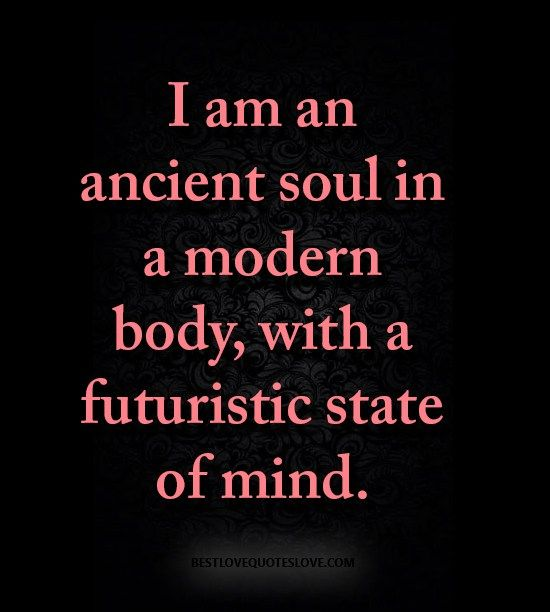I Am An Ancient Soul In A Modern Body With A Futuristic State Of Mind With Images Old Soul Quotes Ancient Wisdom Quotes Soul Quotes