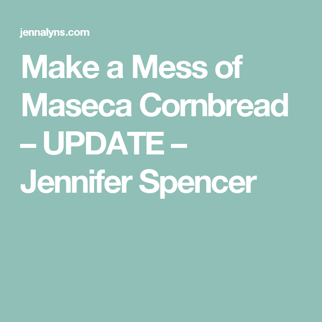 Make a Mess of Maseca Cornbread – UPDATE – Jennifer Spencer