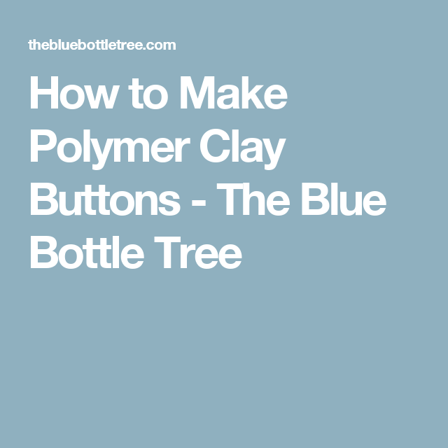 How to Make Polymer Clay Buttons - The Blue Bottle Tree