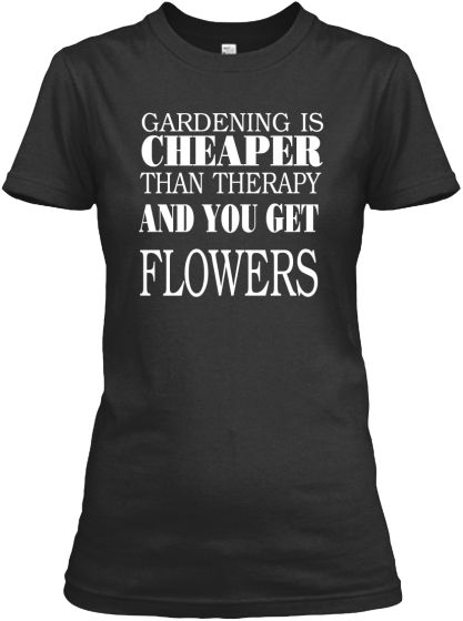 GARDENING IS CHEAPER THAN THERAPY.