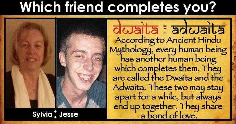 You are the Dwait, and your friend is the Adwaita. Together, both of you form something beautiful. Both of you can only exist together, and you complete each other. Share this post to show the world that you have found your second half.