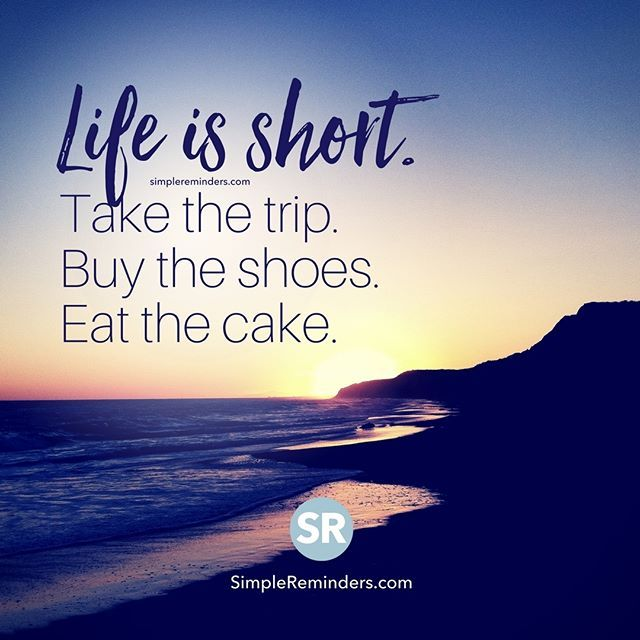 """Life is short. Take the trip. Buy the shoes. Eat the cake"