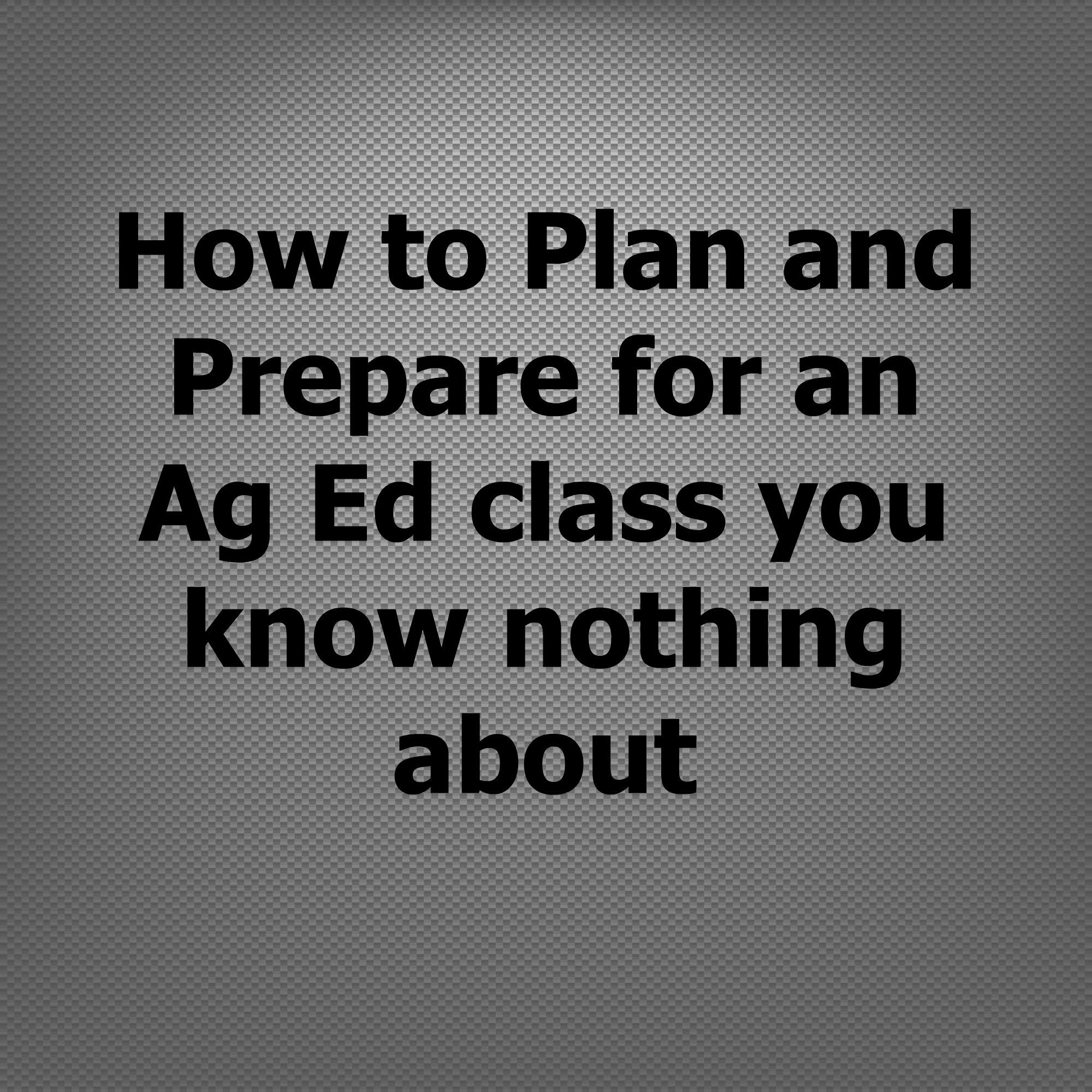 how to plan and prepare for a new ag ed course you know nothing this article reviews an easy way to organize your thoughts and prepare for a class agriculture