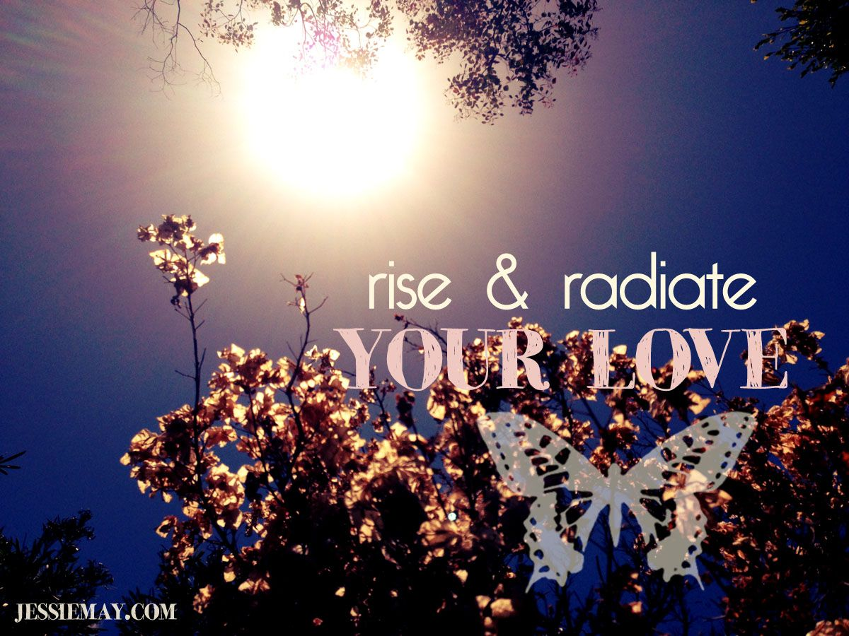 ♥ Rise and Radiate Your Love ♥  www.jessiemay.com