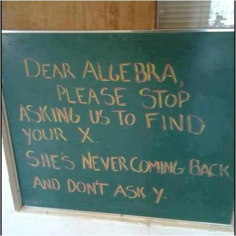 Dear Algebra, please stop asking us to find your x. She's never coming back and don't ask y.