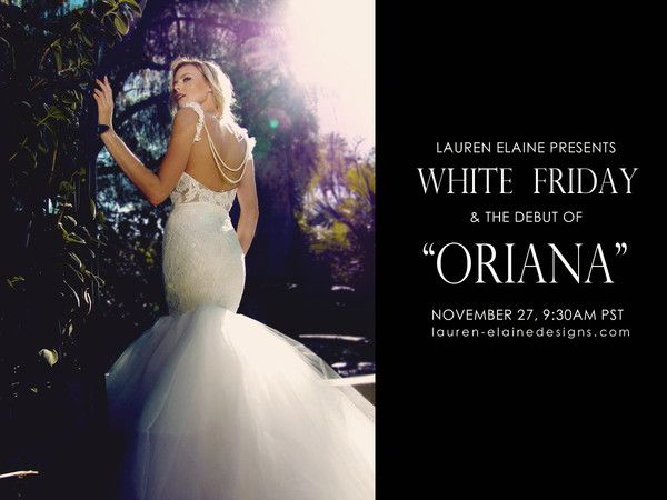 """Presenting WHITE FRIDAY and the debut of the new """"ORIANA"""" gown tomorrow,  November 27th, 2015 at 9:30am PST! Sign up for our newsletter and receive a very special promotional upon release. http://home.lauren-elainedesigns.com/collections/bridal/products/oriana"""