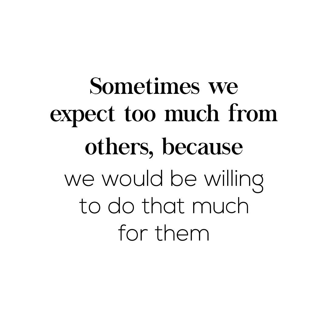 Sometimes We Expect Too Much From Others Because We Would Be Willing To Do That Much For Them Be Yourself Quotes Words Quotes Quotes