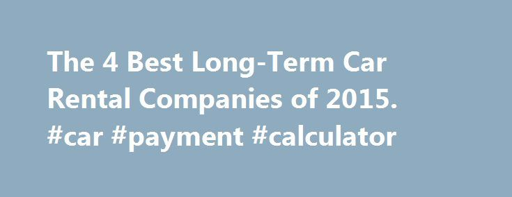 The 4 Best Long-Term Car Rental Companies of 2015 #car #payment - Auto Payment Calculator